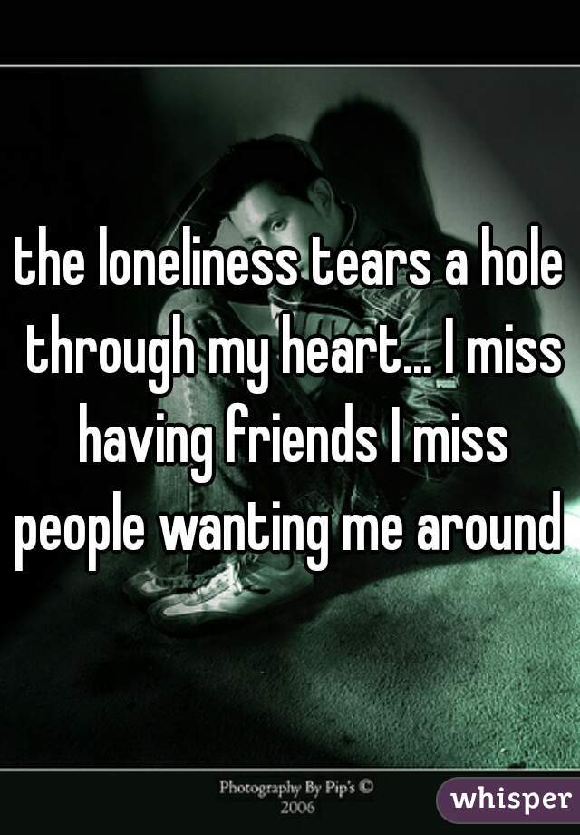 the loneliness tears a hole through my heart... I miss having friends I miss people wanting me around