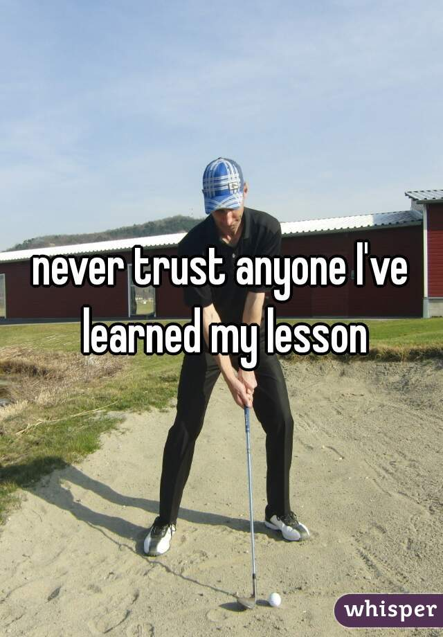 never trust anyone I've learned my lesson