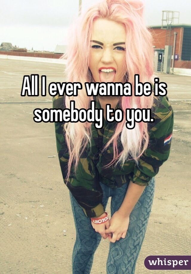 All I ever wanna be is somebody to you.