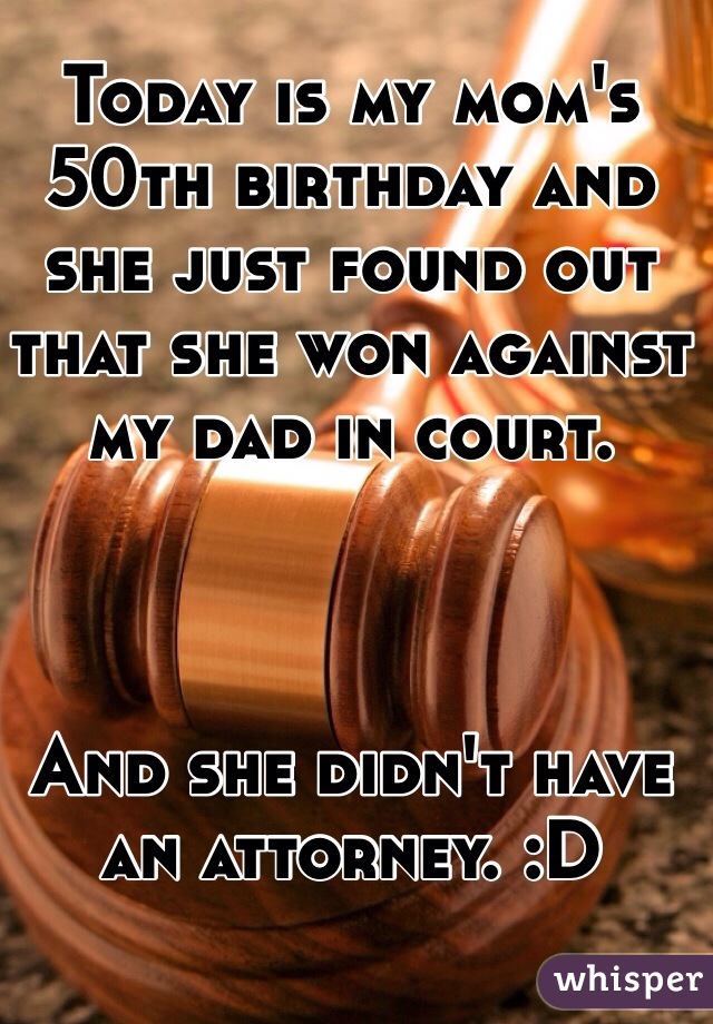 Today is my mom's 50th birthday and she just found out that she won against my dad in court.     And she didn't have an attorney. :D