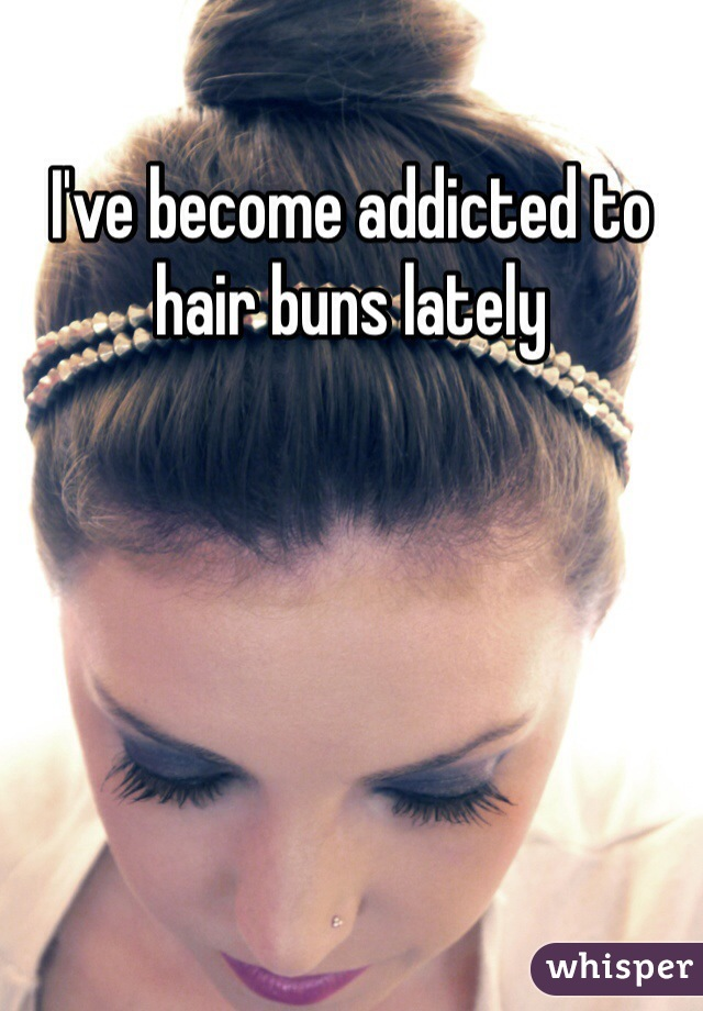 I've become addicted to hair buns lately