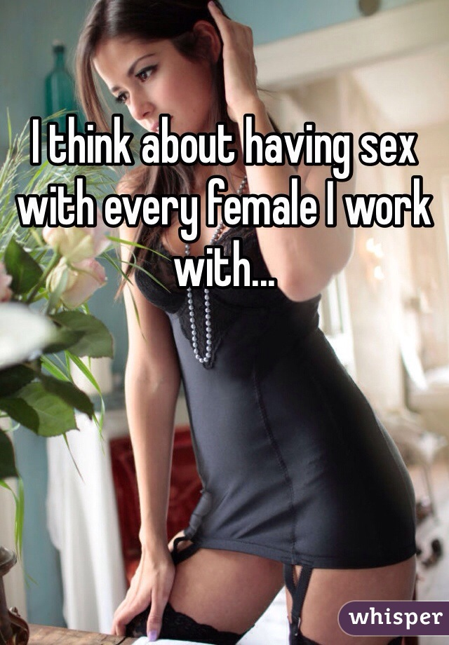 I think about having sex with every female I work with...