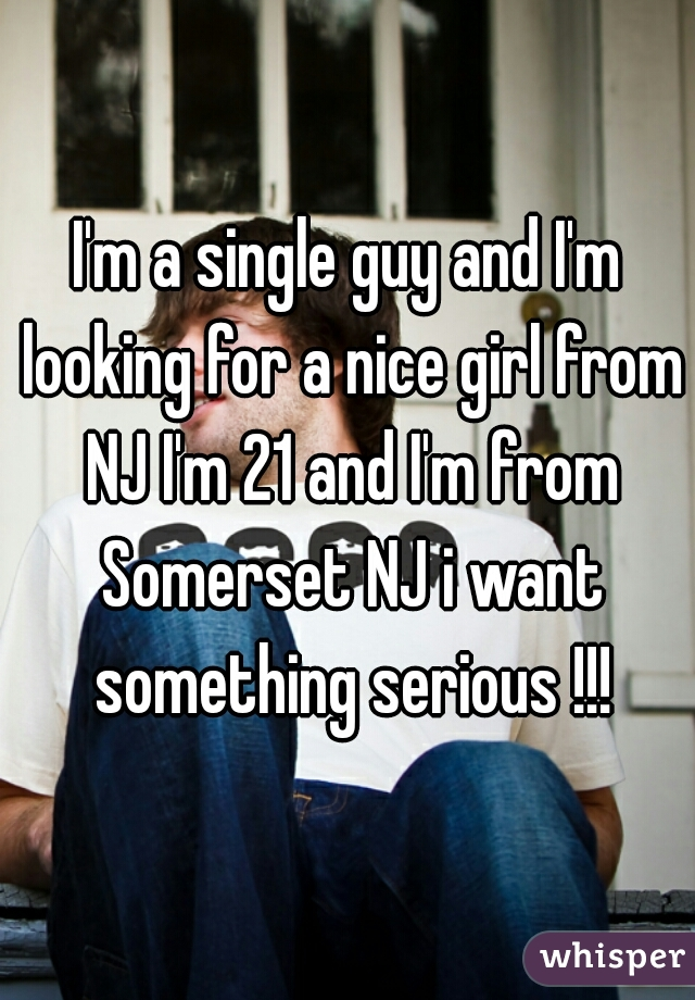 I'm a single guy and I'm looking for a nice girl from NJ I'm 21 and I'm from Somerset NJ i want something serious !!!