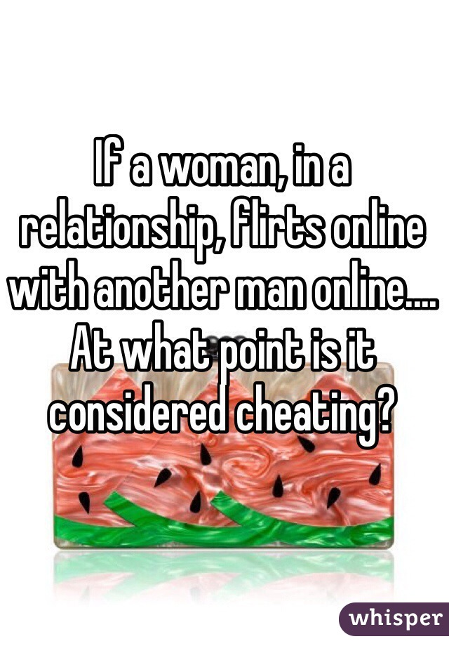 If a woman, in a relationship, flirts online with another man online.... At what point is it considered cheating?