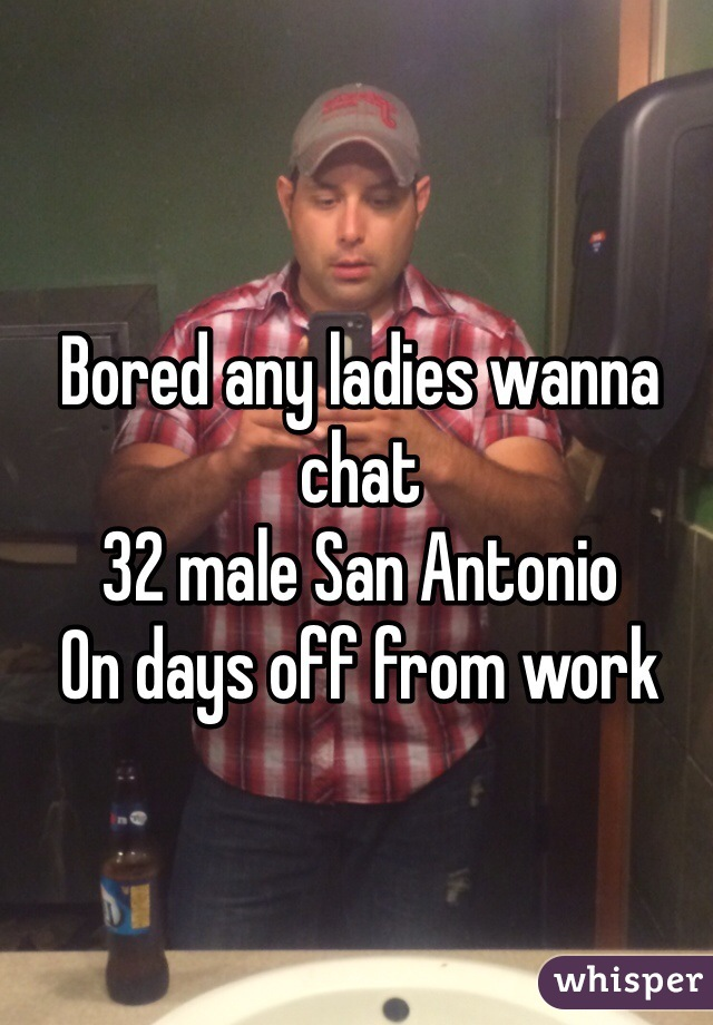 Bored any ladies wanna chat 32 male San Antonio On days off from work