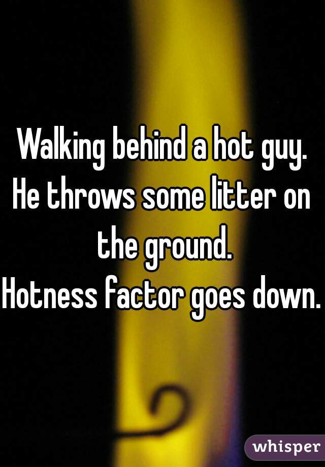 Walking behind a hot guy.  He throws some litter on the ground.  Hotness factor goes down.