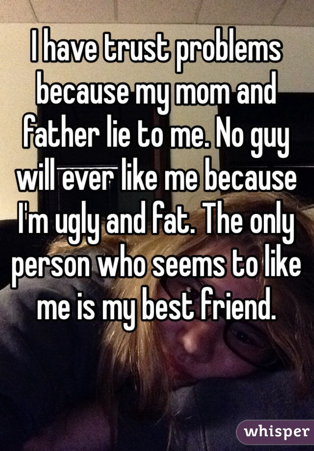 I have trust problems because my mom and father lie to me. No guy will ever like me because I'm ugly and fat. The only person who seems to like me is my best friend.