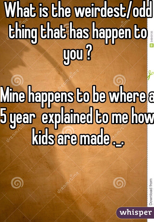 What is the weirdest/odd thing that has happen to you ?   Mine happens to be where a 5 year  explained to me how kids are made ._.