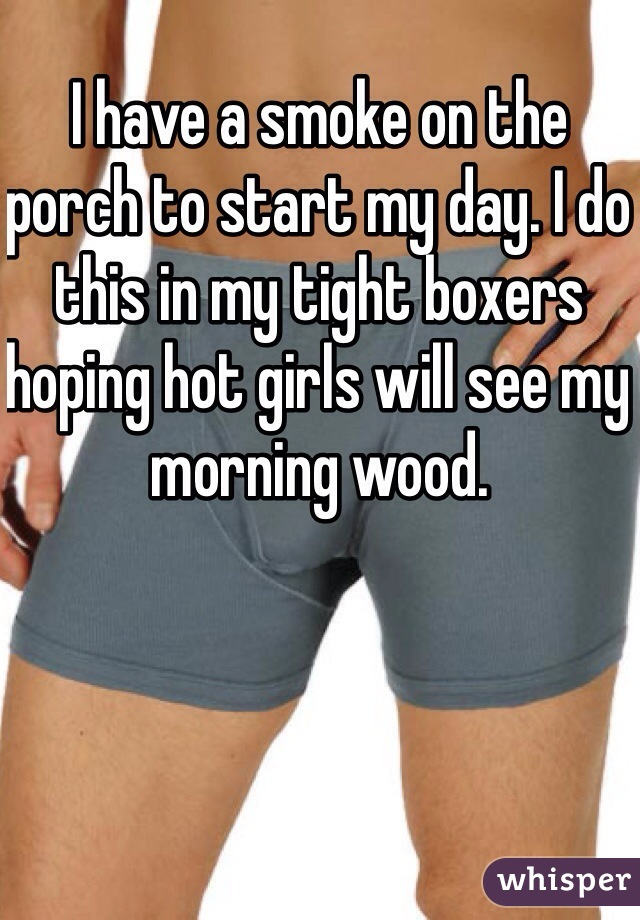 I have a smoke on the porch to start my day. I do this in my tight boxers hoping hot girls will see my morning wood.