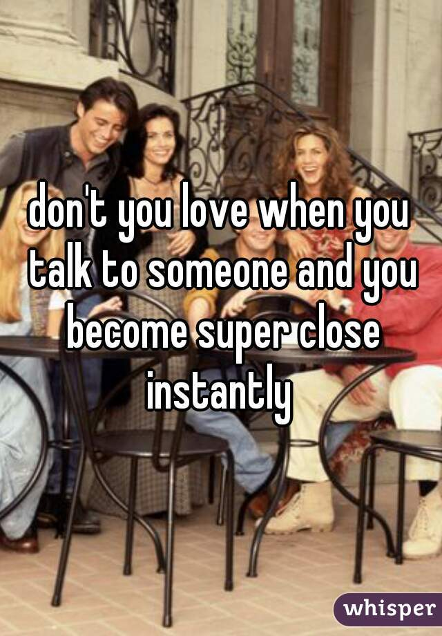 don't you love when you talk to someone and you become super close instantly