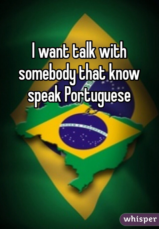 I want talk with somebody that know speak Portuguese
