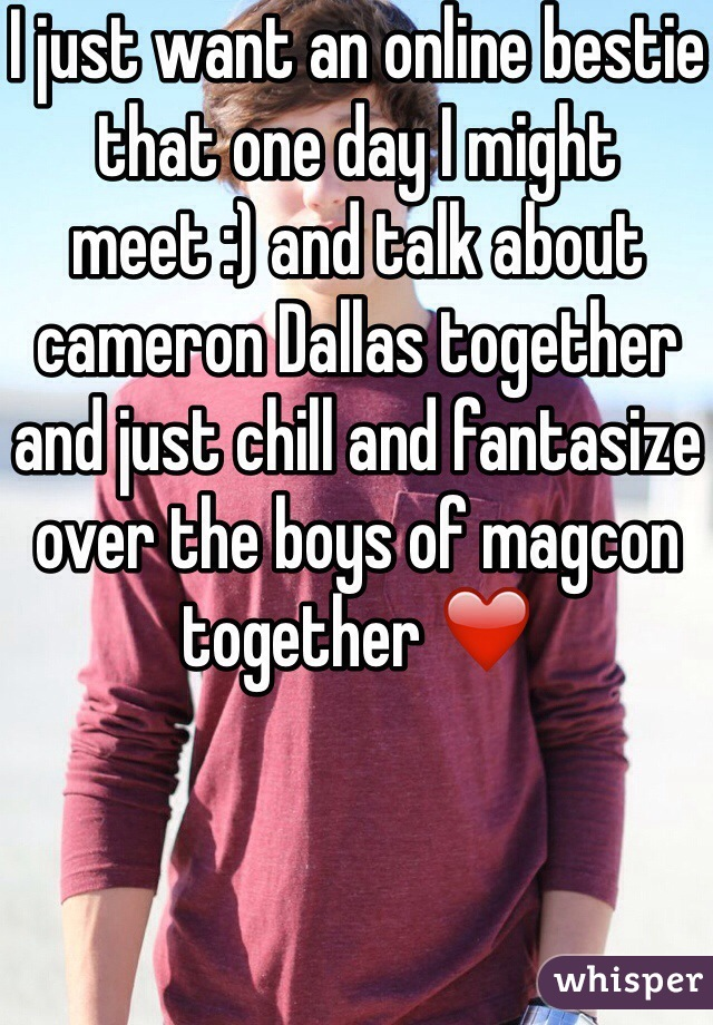 I just want an online bestie that one day I might meet :) and talk about cameron Dallas together and just chill and fantasize over the boys of magcon together ❤️