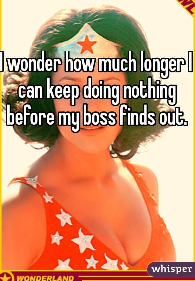 I wonder how much longer I can keep doing nothing before my boss finds out.