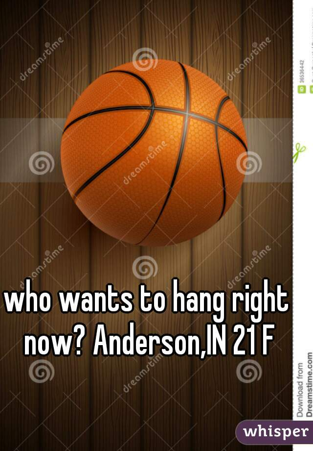 who wants to hang right now? Anderson,IN 21 F
