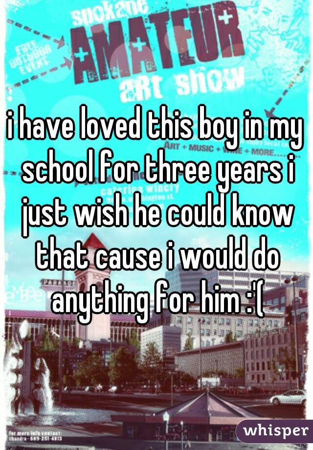 i have loved this boy in my school for three years i just wish he could know that cause i would do anything for him :'(