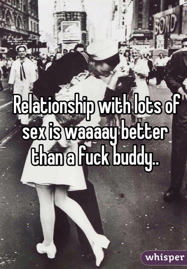 Relationship with lots of sex is waaaay better than a fuck buddy..