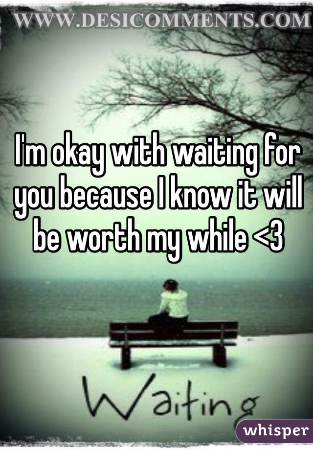 I'm okay with waiting for you because I know it will be worth my while <3