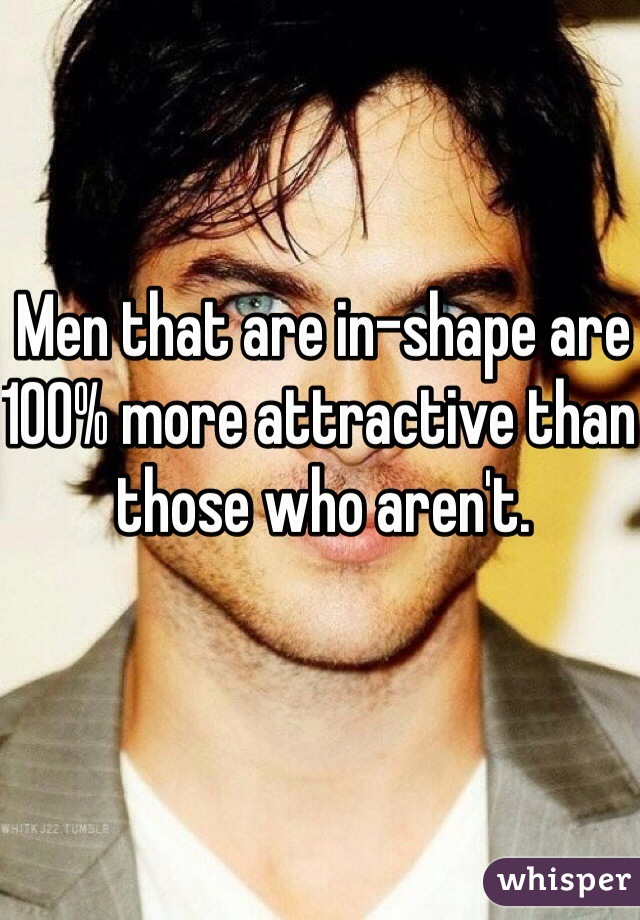 Men that are in-shape are 100% more attractive than those who aren't.