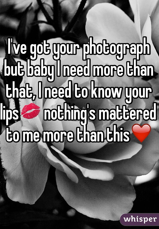 I've got your photograph but baby I need more than that, I need to know your lips💋 nothing's mattered to me more than this❤️