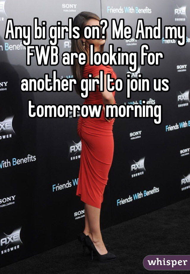 Any bi girls on? Me And my FWB are looking for another girl to join us tomorrow morning