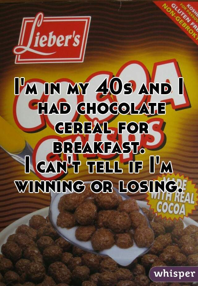 I'm in my 40s and I had chocolate cereal for breakfast.   I can't tell if I'm winning or losing.
