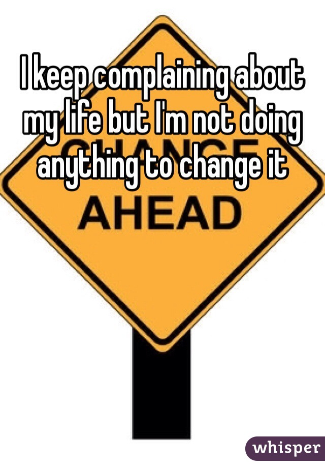 I keep complaining about my life but I'm not doing anything to change it