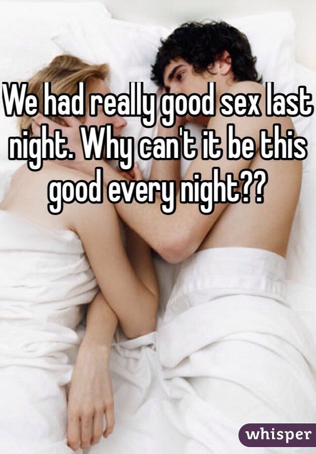 We had really good sex last night. Why can't it be this good every night??