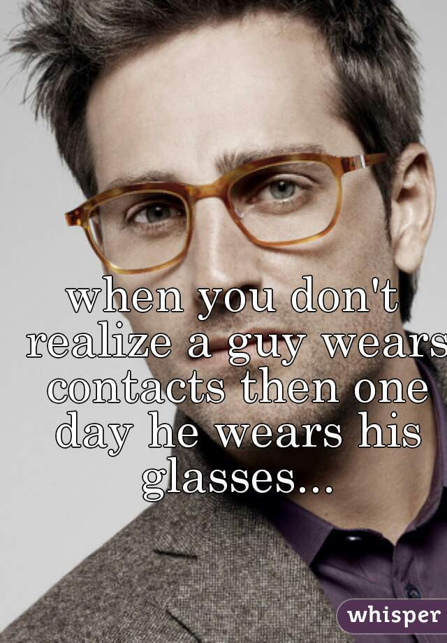 when you don't realize a guy wears contacts then one day he wears his glasses...
