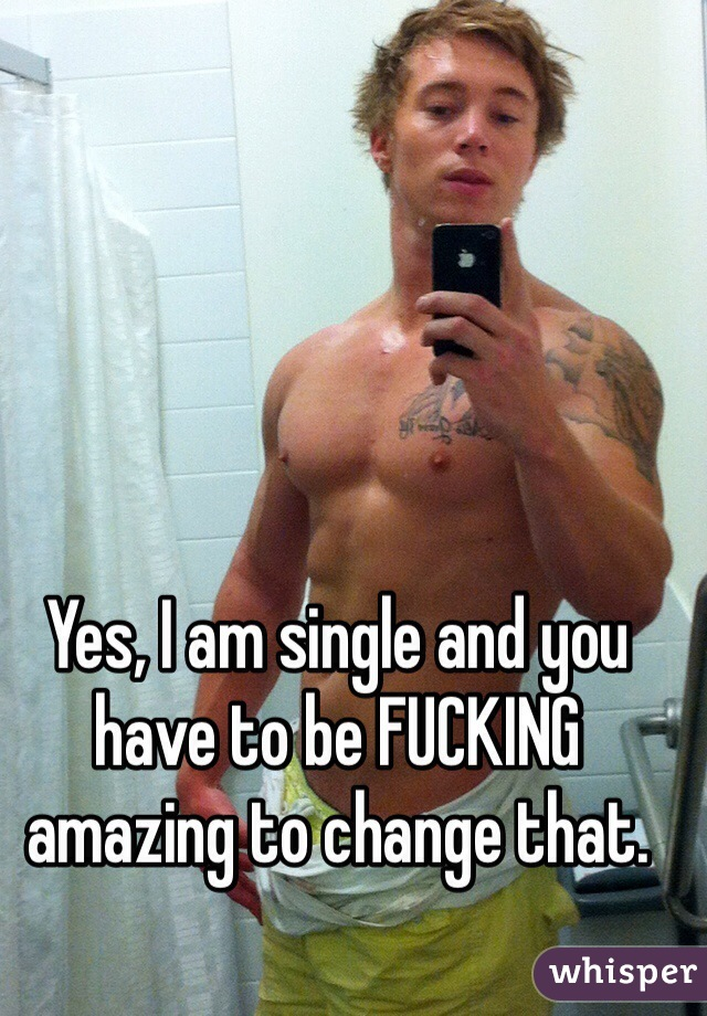 Yes, I am single and you have to be FUCKING amazing to change that.