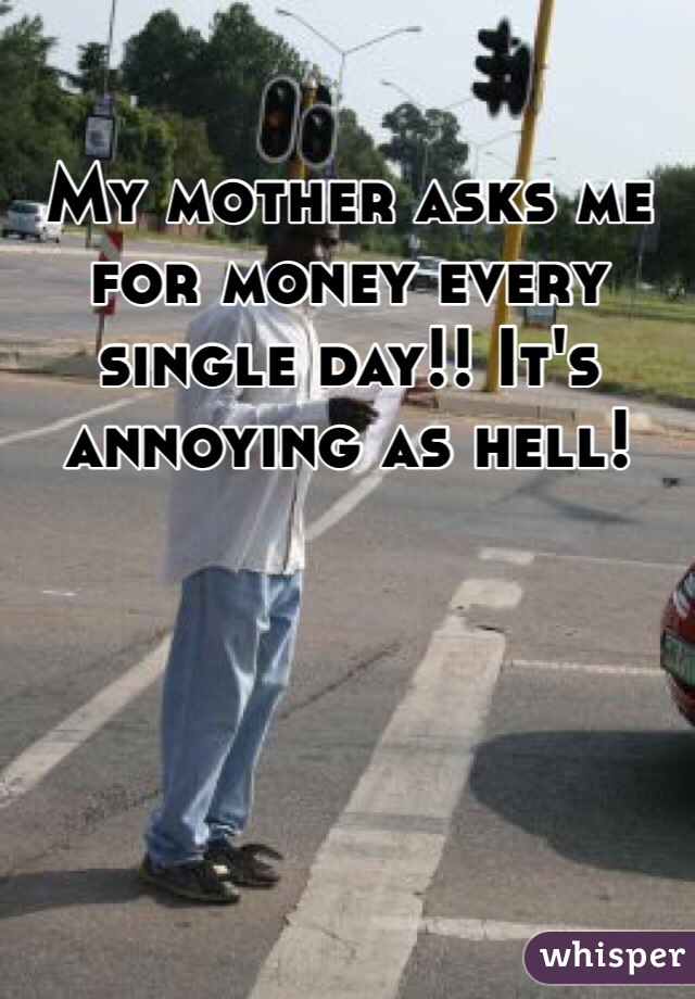My mother asks me for money every single day!! It's annoying as hell!