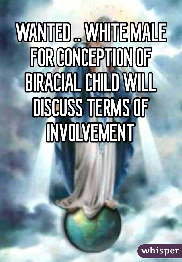 WANTED .. WHITE MALE FOR CONCEPTION OF BIRACIAL CHILD WILL DISCUSS TERMS OF INVOLVEMENT