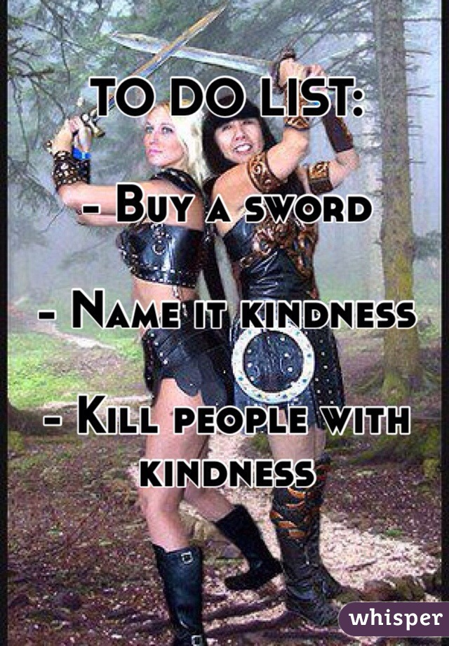 TO DO LIST:  - Buy a sword   - Name it kindness  - Kill people with kindness