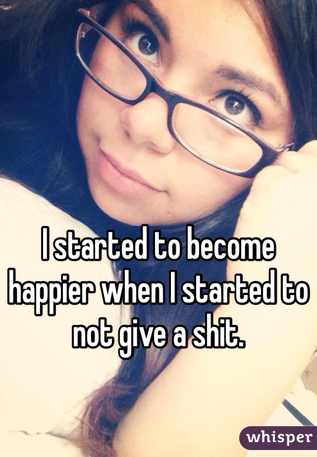 I started to become happier when I started to not give a shit.