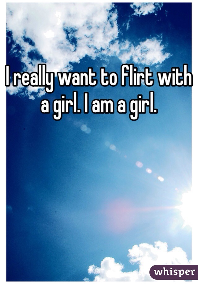 I really want to flirt with a girl. I am a girl.
