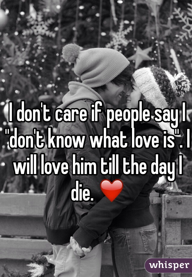 """I don't care if people say I """"don't know what love is"""". I will love him till the day I die. ❤️"""