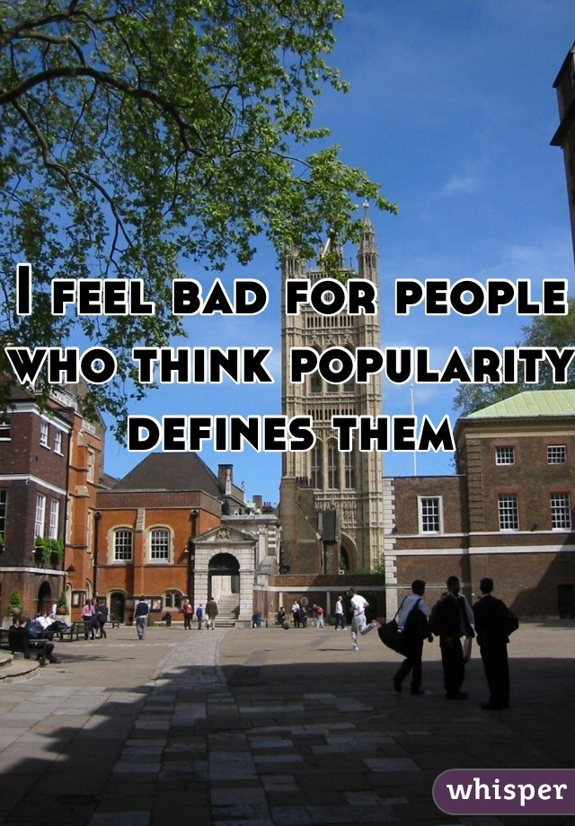 I feel bad for people who think popularity defines them