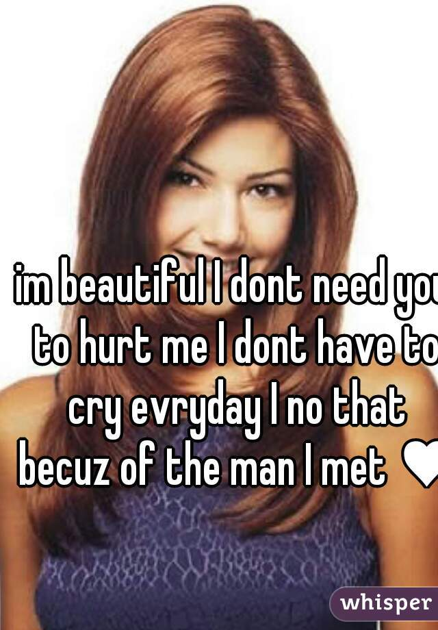 im beautiful I dont need you to hurt me I dont have to cry evryday I no that becuz of the man I met ♥