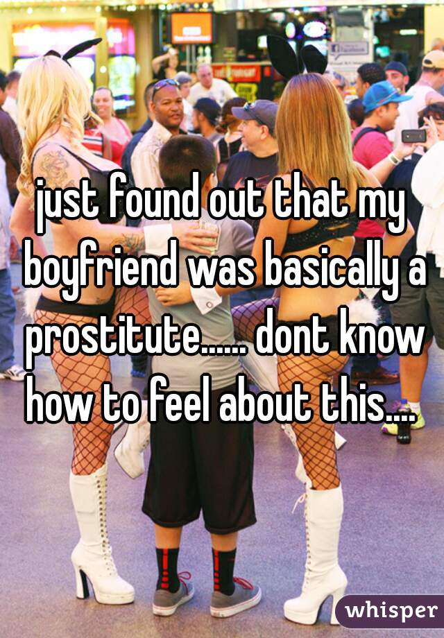 just found out that my boyfriend was basically a prostitute...... dont know how to feel about this....