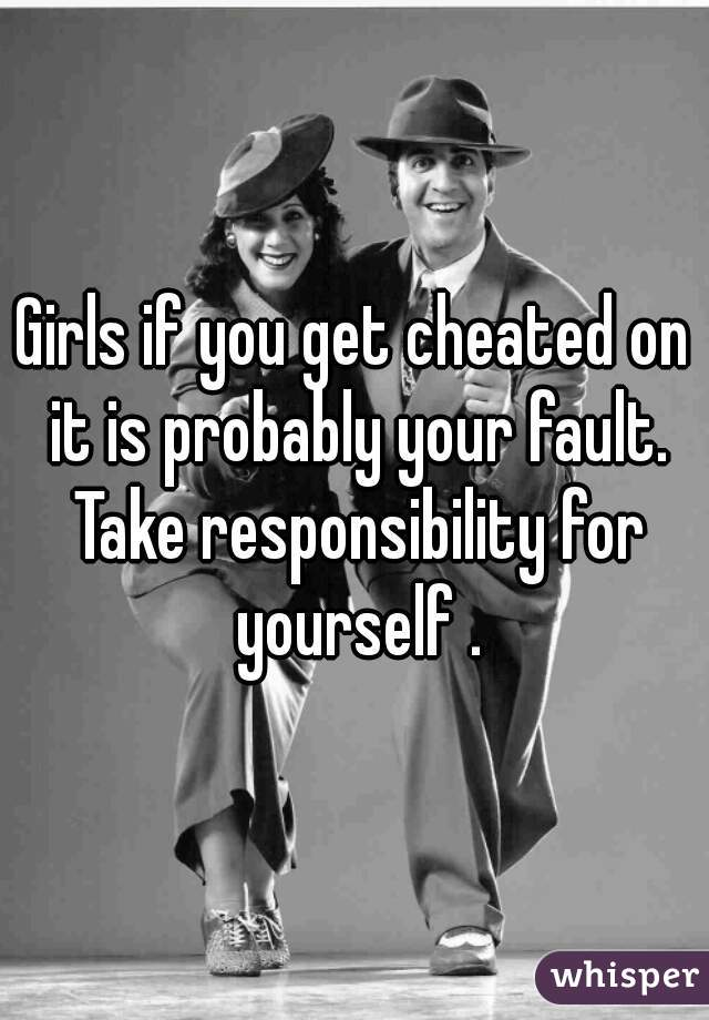 Girls if you get cheated on it is probably your fault. Take responsibility for yourself .