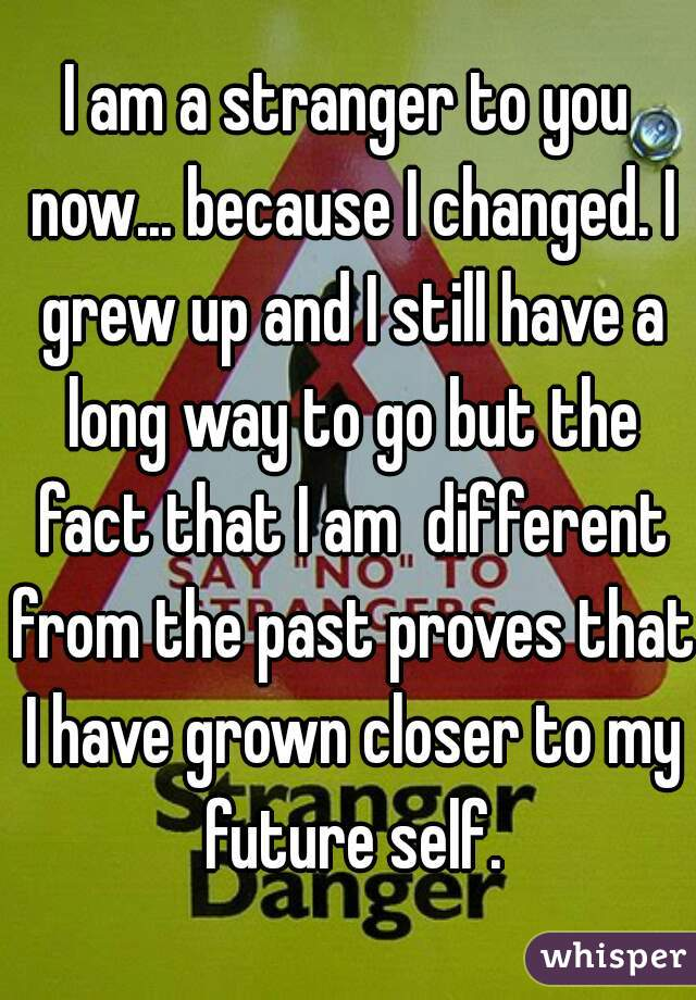 I am a stranger to you now... because I changed. I grew up and I still have a long way to go but the fact that I am  different from the past proves that I have grown closer to my future self.