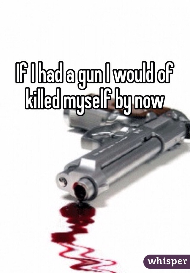 If I had a gun I would of killed myself by now