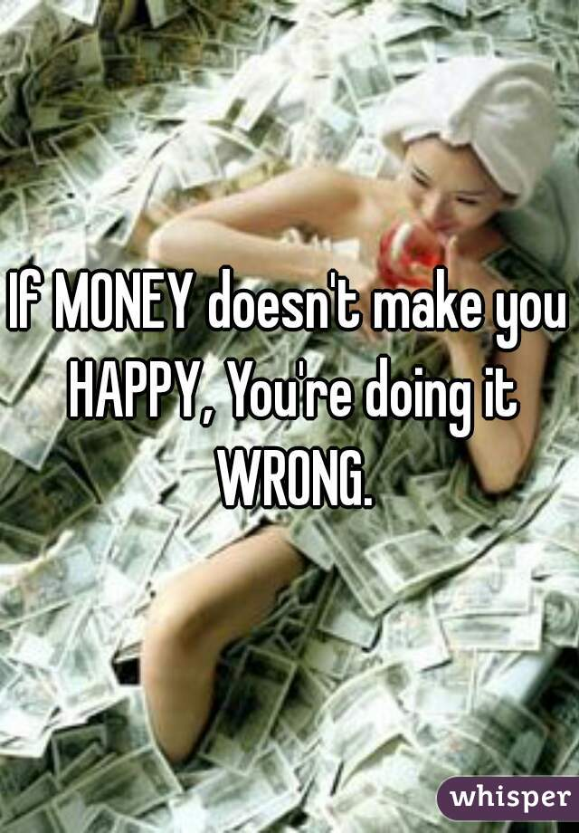 If MONEY doesn't make you HAPPY, You're doing it WRONG.
