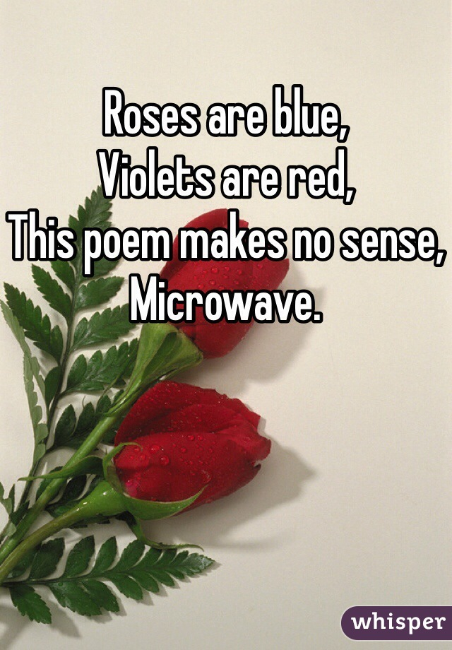 Roses are blue, Violets are red, This poem makes no sense, Microwave.