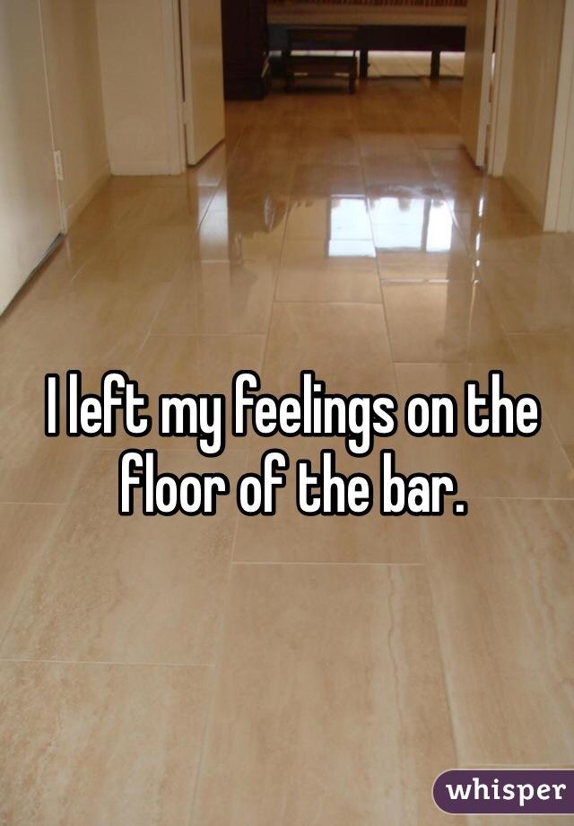 I left my feelings on the floor of the bar.