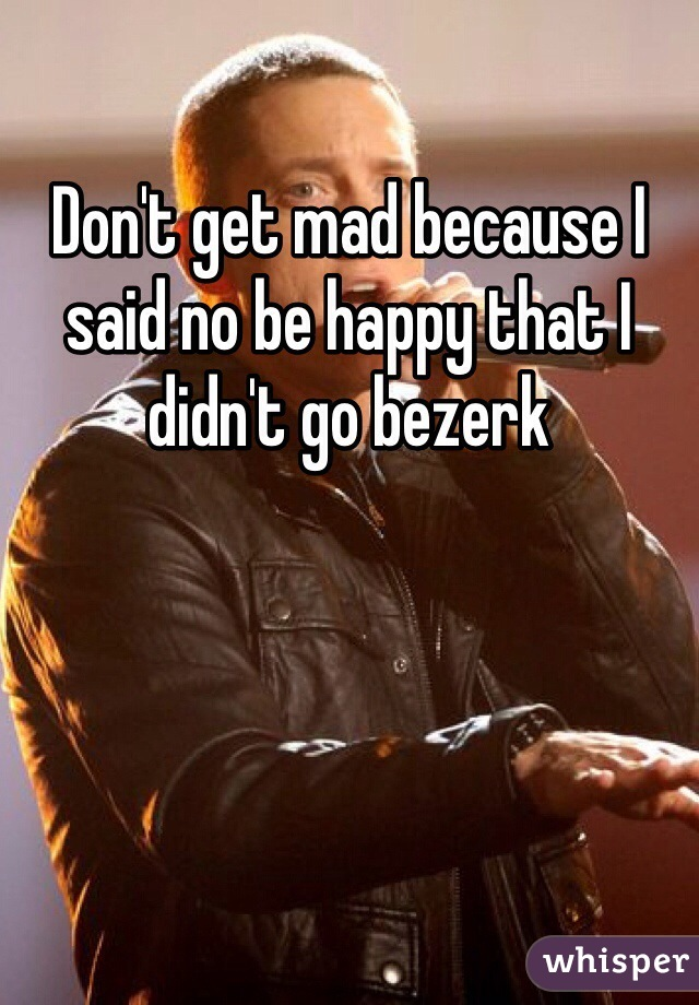 Don't get mad because I said no be happy that I didn't go bezerk