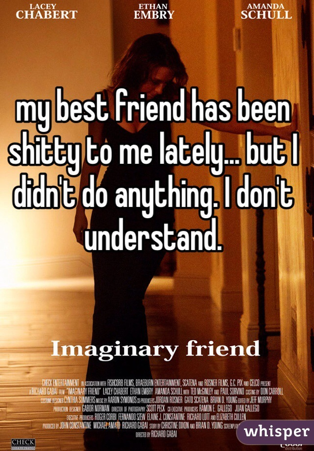 my best friend has been shitty to me lately... but I didn't do anything. I don't understand.