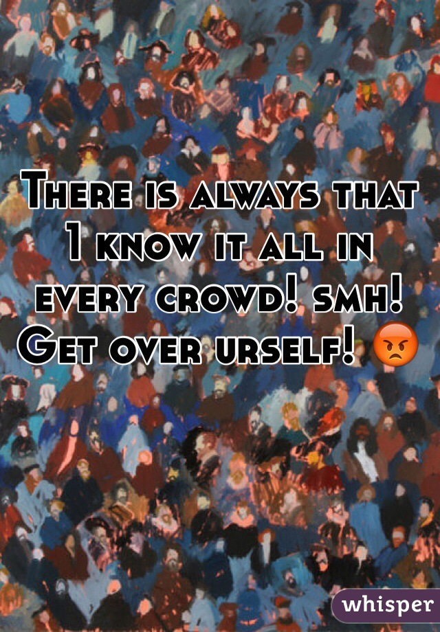 There is always that 1 know it all in every crowd! smh! Get over urself! 😡