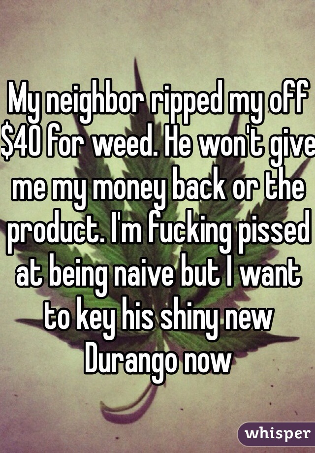 My neighbor ripped my off $40 for weed. He won't give me my money back or the product. I'm fucking pissed at being naive but I want to key his shiny new Durango now