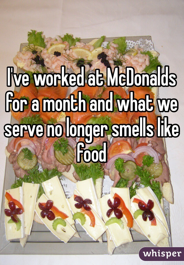 I've worked at McDonalds for a month and what we serve no longer smells like food