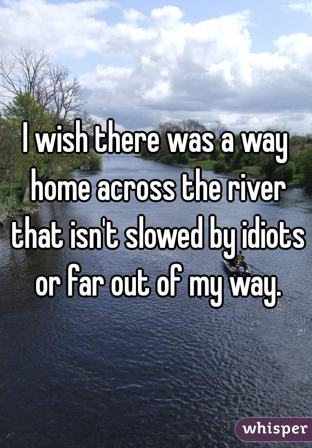 I wish there was a way home across the river that isn't slowed by idiots or far out of my way.
